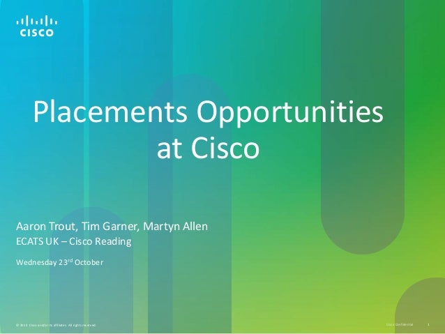 Placements Opportunities at Cisco Aaron Trout, Tim Garner, Martyn Allen ECATS UK – Cisco Reading Wednesday 23rd October  ©...