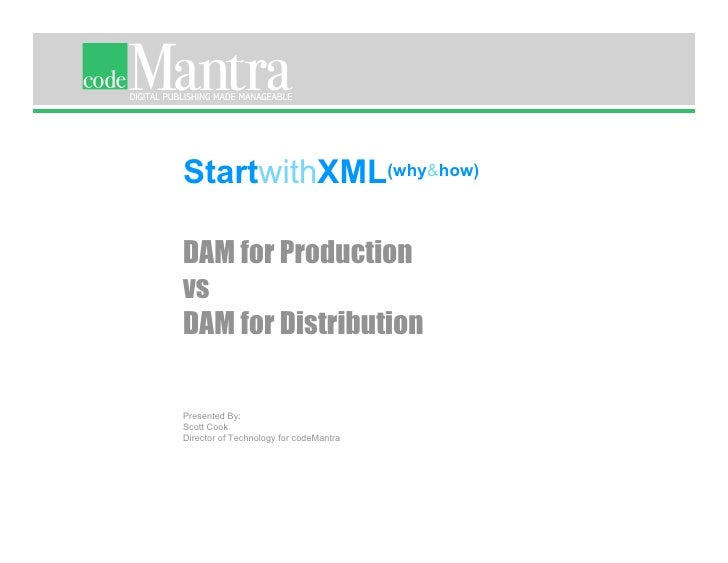 StartwithXML(why&how)  DAM for Production vs DAM for Distribution  Presented By: Scott Cook Director of Technology for cod...