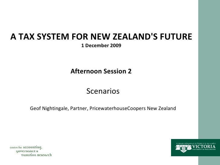 A TAX SYSTEM FOR NEW ZEALAND'S FUTURE 1 December 2009 Afternoon Session 2 Scenarios Geof Nightingale, Partner, Pricewaterh...