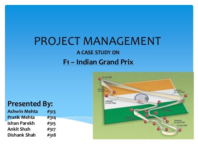 PROJECT MANAGEMENT A CASE STUDY ON F1 – Indian Grand Prix Presented By: Ashwin Mehta #313 Pratik Mehta #314 Ishan Parekh #...