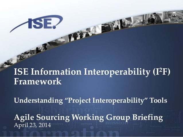 "ISE Information Interoperability (I2F) Framework Understanding ""Project Interoperability"" Tools Agile Sourcing Working Gro..."