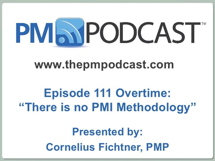 "www.thepmpodcast.com  Episode 111 Overtime: ""There is no PMI Methodology"" Presented by: Cornelius Fichtner, PMP"