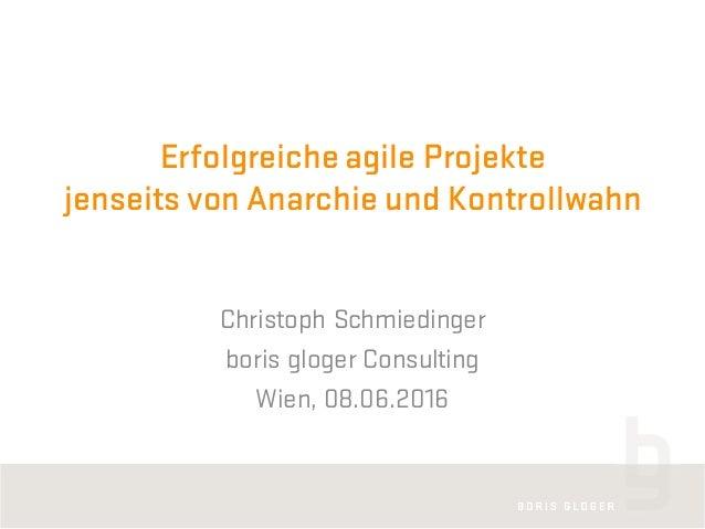 Erfolgreiche agile Projekte jenseits von Anarchie und Kontrollwahn Christoph Schmiedinger boris gloger Consulting Wien, 08...