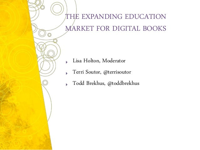THE EXPANDING EDUCATIONMARKET FOR DIGITAL BOOKS Lisa Holton, Moderator Terri Soutor, @terrisoutor Todd Brekhus, @toddbrekhus