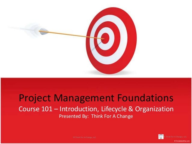Project Management FoundationsCourse 101 – Introduction, Lifecycle & Organization             Presented By: Think For A Ch...