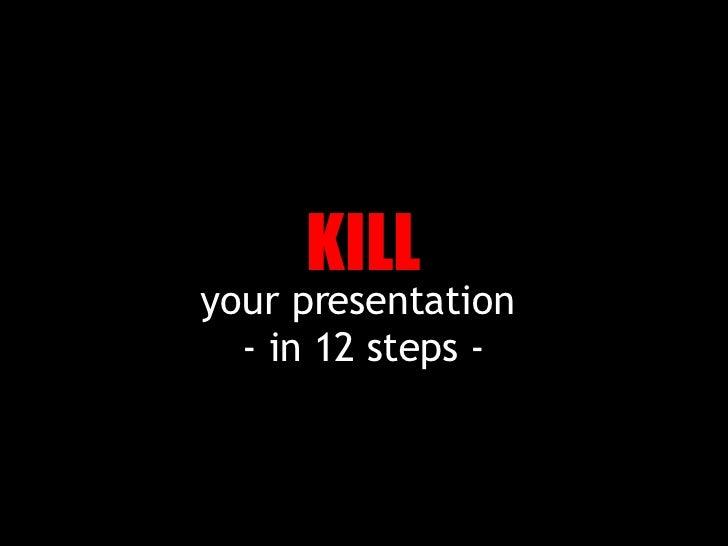 your presentation  - in 12 steps - KILL