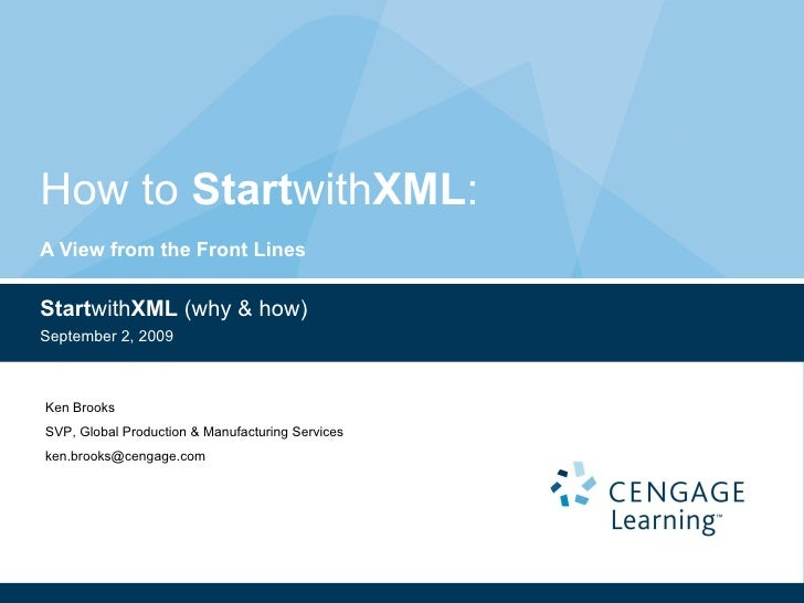 How to  Start with XML :  A View from the Front Lines Start with XML  (why & how) September 2, 2009 Ken Brooks SVP, Global...