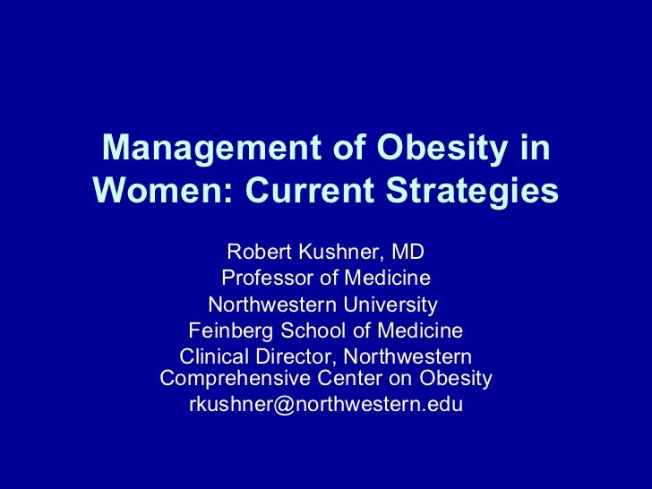 Management of Obesity inWomen: Current Strategies          Robert Kushner, MD         Professor of Medicine       Northwes...