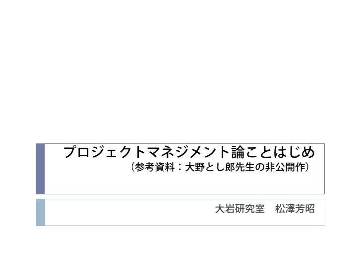 プロジェクトマネジメント論ことはじめ    (参考資料:大野とし郎先生の非公開作)            大岩研究室   松澤芳昭
