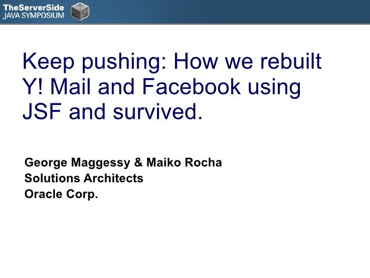 Keep pushing: How we rebuilt Y! Mail and Facebook using JSF and survived. George Maggessy & Maiko Rocha Solutions Architec...