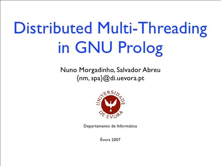 Distributed Multi-Threading        in GNU Prolog       Nuno Morgadinho, Salvador Abreu           {nm, spa}@di.uevora.pt   ...