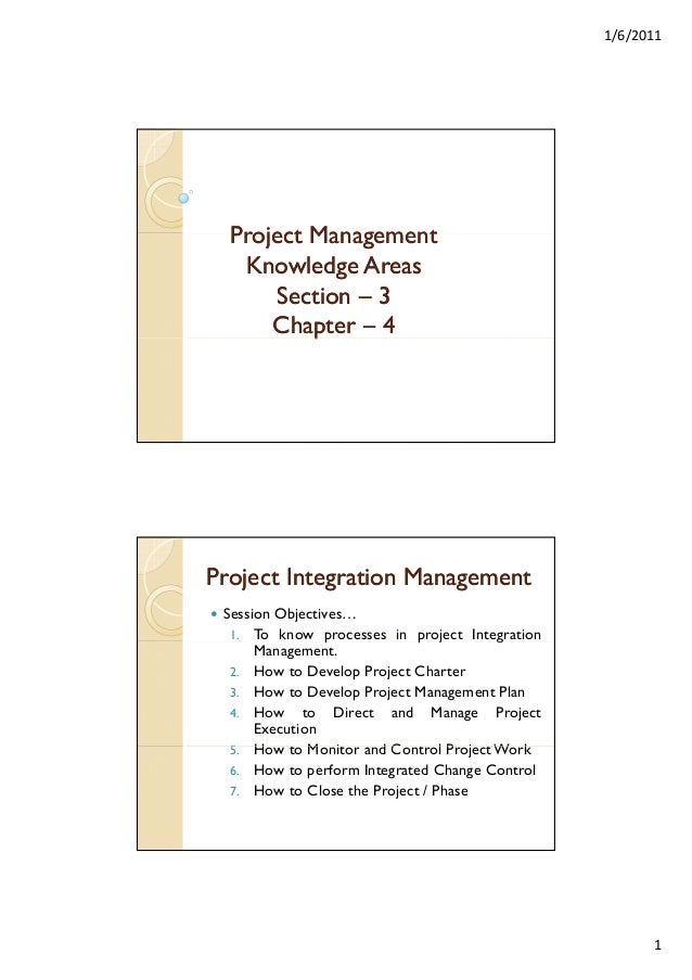 1/6/2011  Project Management Knowledge Areas Section – 3 Chapter – 4 p  Project Integration Management Session Objectives…...