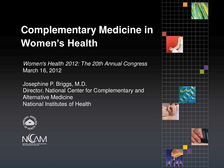 Complementary Medicine inWomen's HealthWomens Health 2012: The 20th Annual CongressMarch 16, 2012Josephine P. Briggs, M.D....