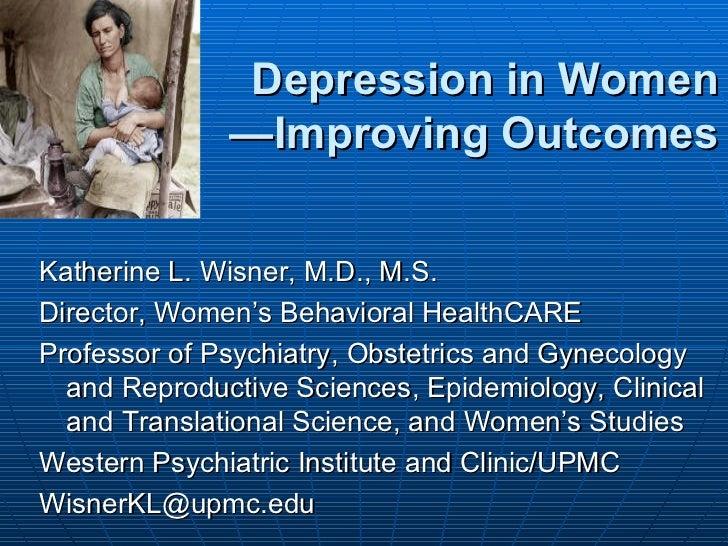 Depression in Women              —Improving OutcomesKatherine L. Wisner, M.D., M.S.Director, Women's Behavioral HealthCARE...