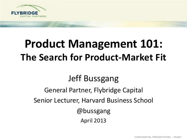 CONFIDENTIAL PRESENTATION | PAGE1Product Management 101:The Search for Product-Market FitJeff BussgangGeneral Partner, Fly...