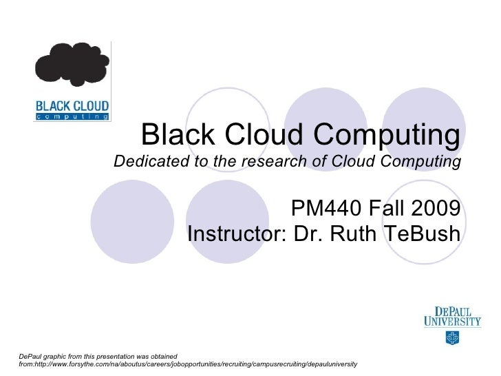 Black Cloud Computing Dedicated to the research of Cloud Computing PM440 Fall 2009 Instructor: Dr. Ruth TeBush DePaul grap...