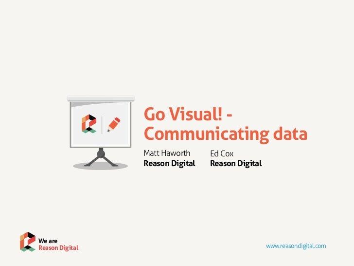 Go Visual! -                 Communicating data                 Matt Haworth     Ed Cox                 Reason Digital   R...