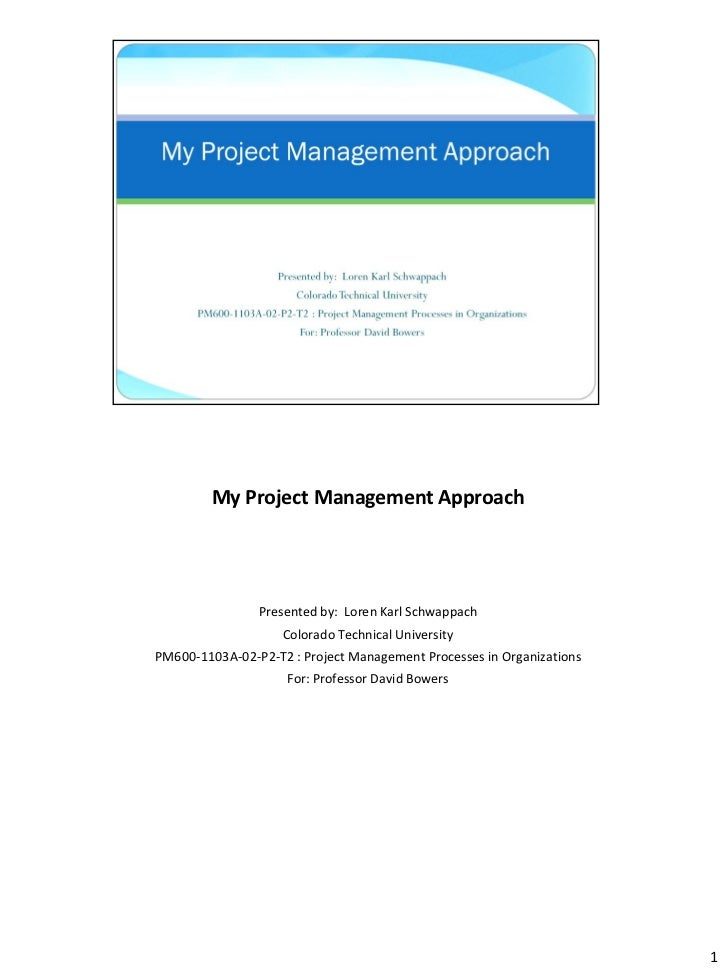 My Project Management Approach                Presented by: Loren Karl Schwappach                    Colorado Technical Un...