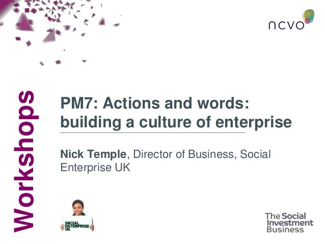 Workshops PM7: Actions and words: building a culture of enterprise Nick Temple, Director of Business, Social Enterprise UK