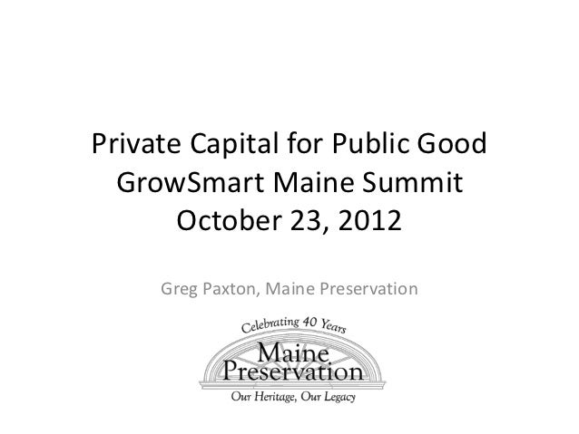 Private Capital for Public Good  GrowSmart Maine Summit       October 23, 2012     Greg Paxton, Maine Preservation