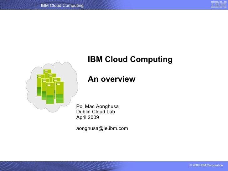 IBM Cloud Computing An overview Pol Mac Aonghusa Dublin Cloud Lab April 2009 [email_address]