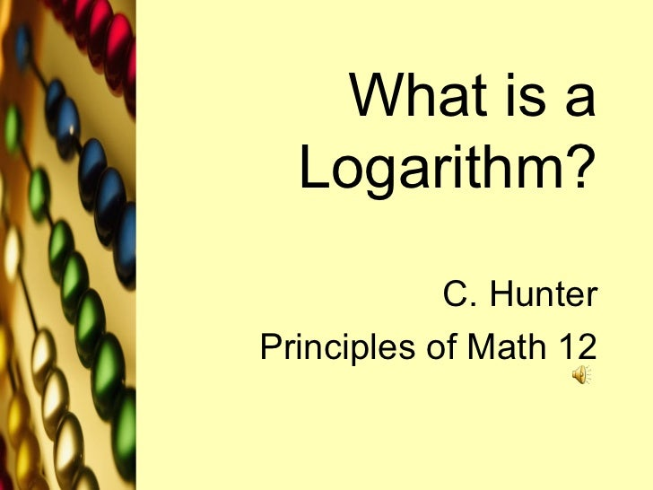 What is a Logarithm? C. Hunter Principles of Math 12
