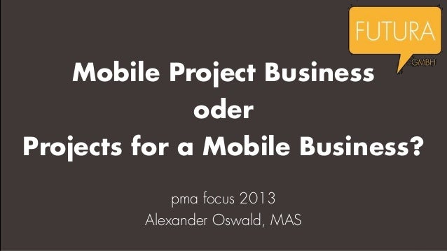 Mobile Project Business  oder Projects for a Mobile Business? pma focus 2013 Alexander Oswald, MAS
