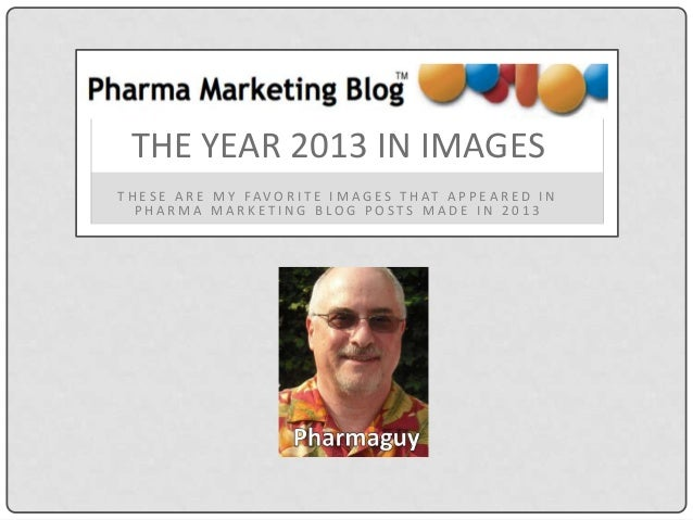 THE YEAR 2013 IN IMAGES T H E S E A R E M Y FA V O R I T E I M A G E S T H AT A P P E A R E D I N PHARMA MARKETING BLOG PO...