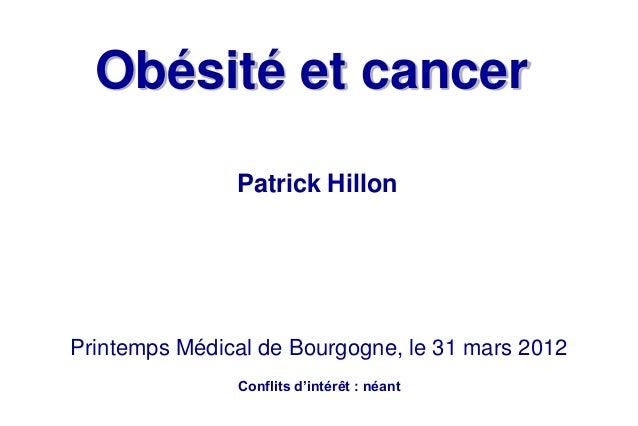 Obésité et cancerPatrick HillonPrintemps Médical de Bourgogne, le 31 mars 2012Conflits d'intérêt : néant