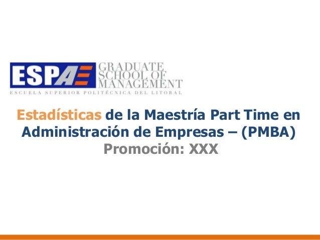 Estadísticas de la Maestría Part Time en Administración de Empresas – (PMBA)            Promoción: XXX