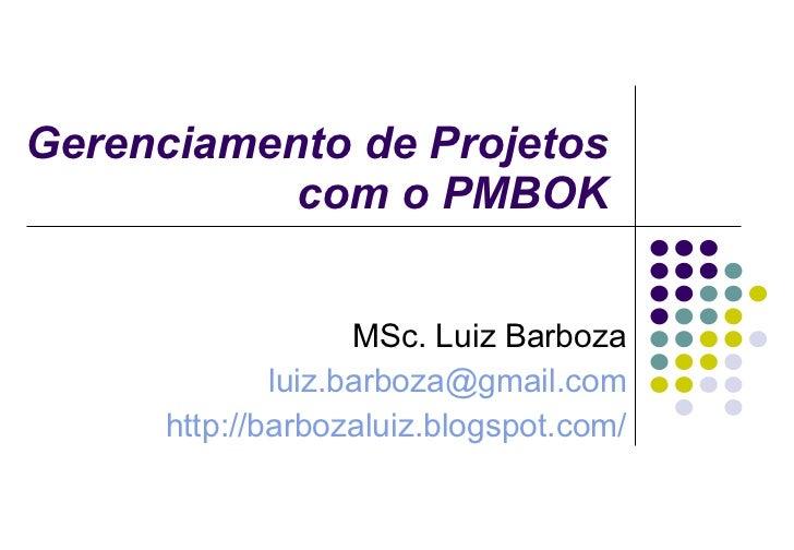 Gerenciamento de Projetos com o PMBOK MSc. Luiz Barboza [email_address] http://barbozaluiz.blogspot.com/