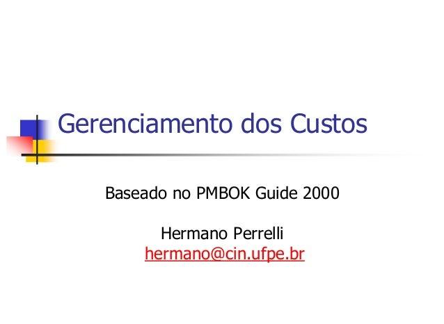 Gerenciamento dos Custos Baseado no PMBOK Guide 2000 Hermano Perrelli hermano@cin.ufpe.br