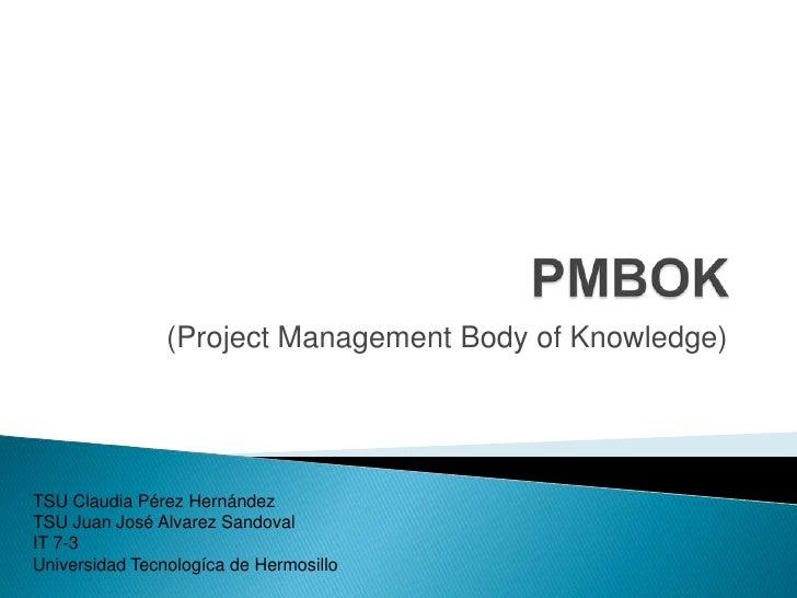 (Project Management Body of Knowledge)TSU Claudia Pérez HernándezTSU Juan José Alvarez SandovalIT 7-3Universidad Tecnologí...