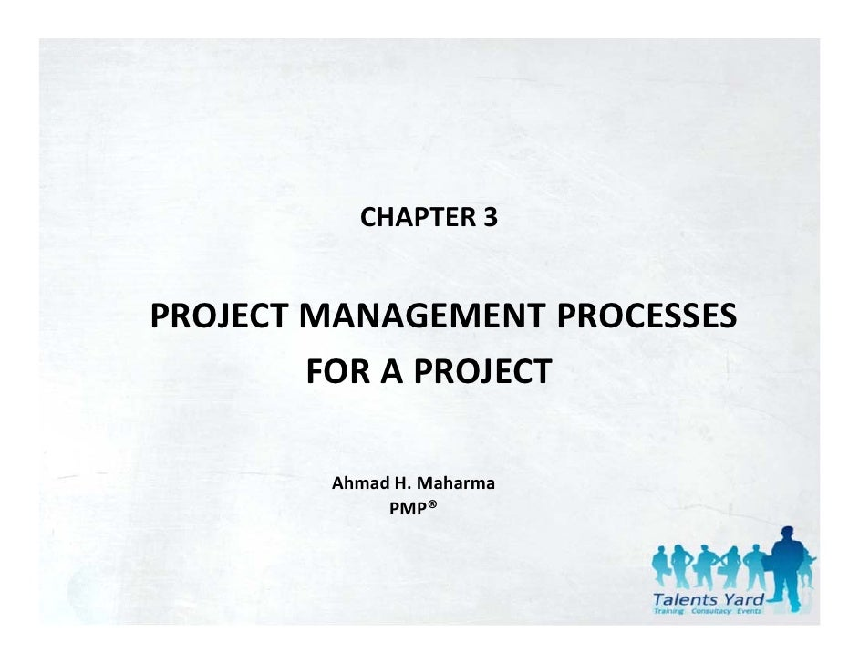 CHAPTER 3PROJECT MANAGEMENT PROCESSES         FOR A PROJECT        FOR A PROJECT        Ahmad H. Maharma             PMP®