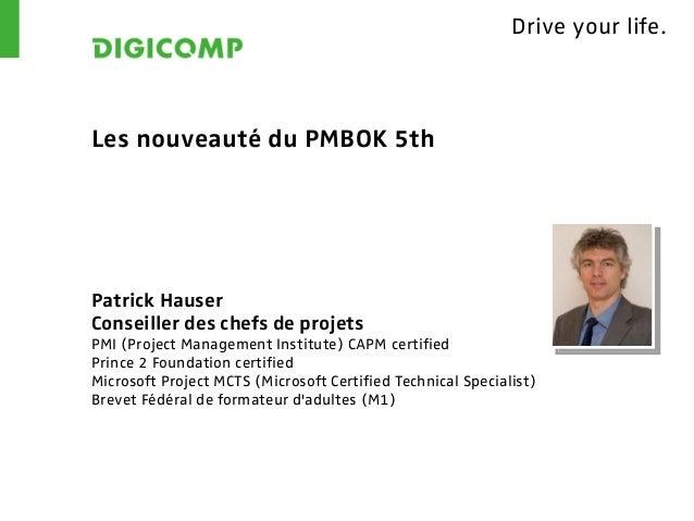 Drive your life.Les nouveauté du PMBOK 5thPatrick HauserConseiller des chefs de projetsPMI (Project Management Institute) ...