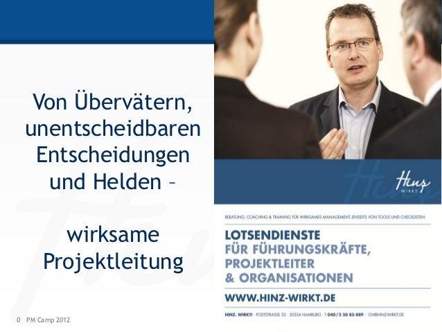 Von Übervätern,  unentscheidbaren   Entscheidungen    und Helden –        wirksame      Projektleitung0 PM Camp 2012      ...