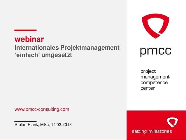 "webinarInternationales Projektmanagement""einfach"" umgesetztwww.pmcc-consulting.comStefan Plank, MSc, 14.02.2013"