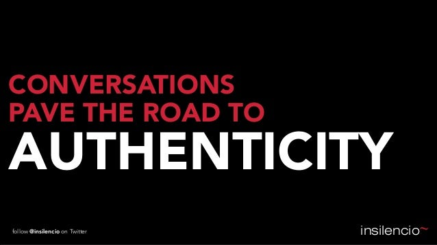 CONVERSATIONS PAVE THE ROAD TO  AUTHENTICITY follow @insilencio on Twitter  insilencio