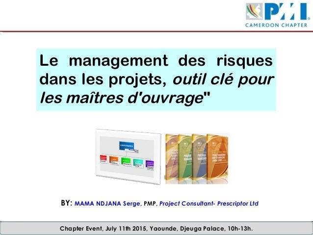 Chapter Event, July 11th 2015, Yaounde, Djeuga Palace, 10h-13h. Le management des risques dans les projets, outil clé pour...