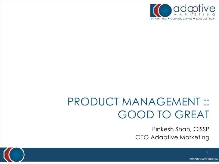 PRODUCT MANAGEMENT ::       GOOD TO GREAT              Pinkesh Shah, CISSP          CEO Adaptive Marketing                ...
