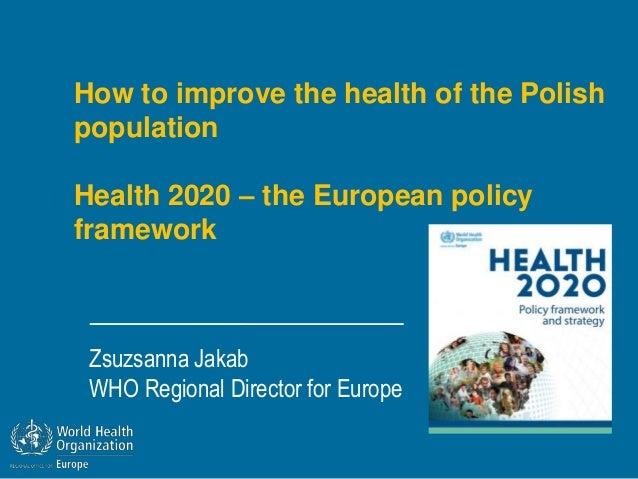 How to improve the health of the PolishpopulationHealth 2020 – the European policyframeworkZsuzsanna JakabWHO Regional Dir...