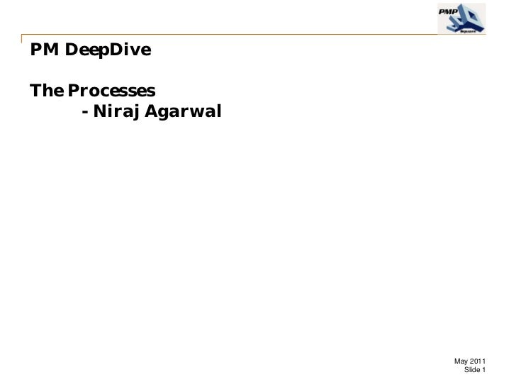 PM DeepDiveThe Processes     - Niraj Agarwal                       May 2011                         Slide 1