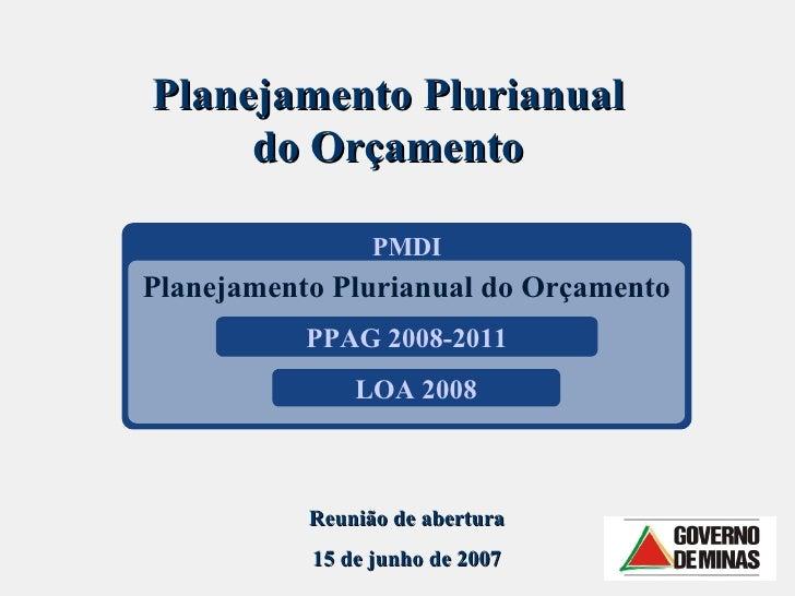 PMDI Planejamento Plurianual do Orçamento Planejamento Plurianual do Orçamento PPAG 2008-2011 LOA 2008 Reunião de abertura...