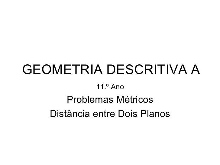 GEOMETRIA DESCRITIVA A 11.º Ano Problemas Métricos Distância entre Dois Planos