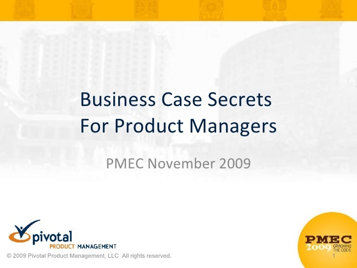 Business Case Secrets  For Product Managers PMEC November 2009 © 2009 Pivotal Product Management, LLC  All rights reserved.