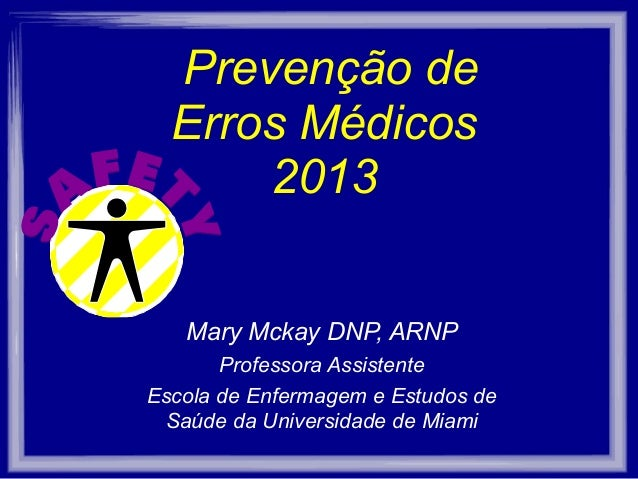 Prevenção de Erros Médicos 2013 Mary Mckay DNP, ARNP Professora Assistente Escola de Enfermagem e Estudos de Saúde da Univ...