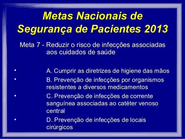 Metas Nacionais de    Segurança de Pacientes 2013    Meta 7 - Reduzir o risco de infecções associadas             aos cuid...