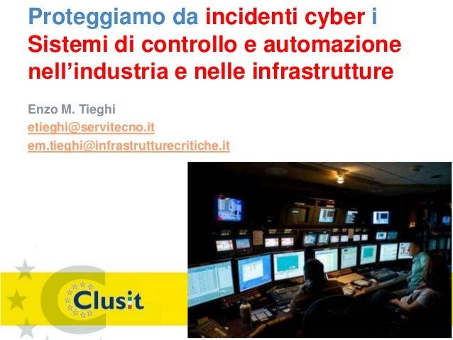 Proteggiamo da incidenti cyber i Sistemi di controllo e automazione nell'industria e nelle infrastrutture Enzo M. Tieghi e...