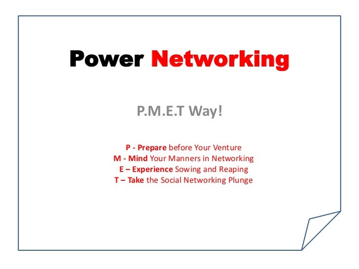 Power Networking         P.M.E.T Way!      P - Prepare before Your Venture   M - Mind Your Manners in Networking    E – Ex...