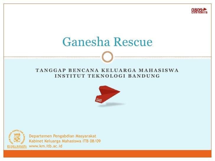 Ganesha Rescue     TANGGAP BENCANA KELUARGA MAHASISWA        INSTITUT TEKNOLOGI BANDUNG     Departemen Pengabdian Masyarak...